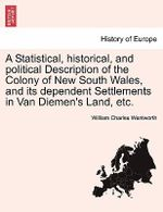 A Statistical, Historical, and Political Description of the Colony of New South Wales, and Its Dependent Settlements in Van Diemen's Land, Etc. - William Charles Wentworth