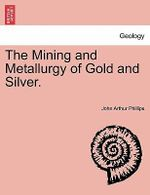 The Mining and Metallurgy of Gold and Silver. - John Arthur Phillips