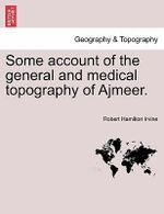 Some Account of the General and Medical Topography of Ajmeer. : A New Perspective on Historical Knowledge and the ... - Robert Hamilton Irvine