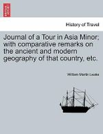 Journal of a Tour in Asia Minor; With Comparative Remarks on the Ancient and Modern Geography of That Country, Etc. - William Martin Leake