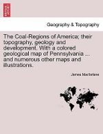 The Coal-Regions of America; Their Topography, Geology and Development. with a Colored Geological Map of Pennsylvania ... and Numerous Other Maps and Illustrations. - James MacFarlane