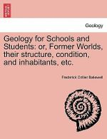Geology for Schools and Students : Or, Former Worlds, Their Structure, Condition, and Inhabitants, Etc. - Frederick Collier Bakewell