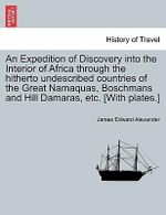 An Expedition of Discovery Into the Interior of Africa Through the Hitherto Undescribed Countries of the Great Namaquas, Boschmans and Hill Damaras, Etc. [With Plates.] - James Edward Alexander