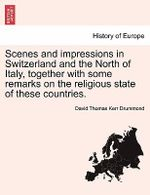 Scenes and Impressions in Switzerland and the North of Italy, Together with Some Remarks on the Religious State of These Countries. - David Thomas Kerr Drummond