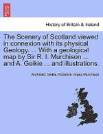 The Scenery of Scotland Viewed in Connexion with Its Physical Geology. ... with a Geological Map by Sir R. I. Murchison ... and A. Geikie ... and Illustrations. - Archibald Geikie