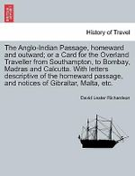 The Anglo-Indian Passage, Homeward and Outward; Or a Card for the Overland Traveller from Southampton, to Bombay, Madras and Calcutta. with Letters Descriptive of the Homeward Passage, and Notices of Gibraltar, Malta, Etc. - David Lester Richardson