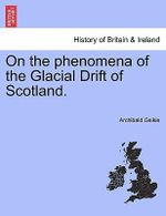 On the Phenomena of the Glacial Drift of Scotland. - Archibald Geikie
