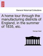 A Home Tour Through the Manufacturing Districts of England, in the Summer of 1835, Etc. - George Head