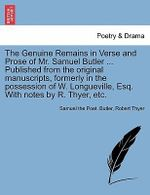 The Genuine Remains in Verse and Prose of Mr. Samuel Butler ... Published from the Original Manuscripts, Formerly in the Possession of W. Longueville, Esq. with Notes by R. Thyer, Etc. - Samuel The Poet Butler