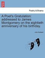 A Poet's Gratulation : Addressed to James Montgomery on the Eightieth Anniversary of His Birthday. - John Holland