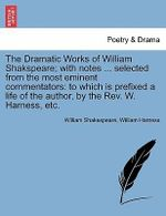 The Dramatic Works of William Shakspeare; With Notes ... Selected from the Most Eminent Commentators : To Which Is Prefixed a Life of the Author, by the REV. W. Harness, Etc. - William Shakespeare
