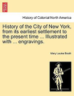 History of the City of New York, from Its Earliest Settlement to the Present Time ... Illustrated with ... Engravings. - Mary Louise Booth