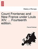 Count Frontenac and New France Under Louis XIV. ... Fourteenth Edition. - Francis Parkman