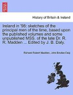 Ireland in '98 : Sketches of the Principal Men of the Time, Based Upon the Published Volumes and Some Unpublished Mss. of the Late Dr. R. R. Madden ... Edited by J. B. Daly. - Richard Robert Madden
