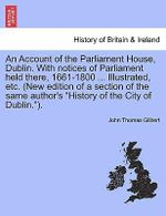 An Account of the Parliament House, Dublin. with Notices of Parliament Held There, 1661-1800 ... Illustrated, Etc. (New Edition of a Section of the Same Author's History of the City of Dublin.). - John Thomas Gilbert