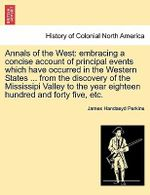 Annals of the West : Embracing a Concise Account of Principal Events Which Have Occurred in the Western States ... from the Discovery of the Mississipi Valley to the Year Eighteen Hundred and Forty Five, Etc. - James Handasyd Perkins