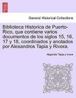 Biblioteca Historica de Puerto-Rico, Que Contiene Varios Documentos de Los Siglos 15, 16, 17 y 18, Coordinados y Anotados Por Alesandros Tapia y Rivera. - Alejandro Tapia Y Rivera
