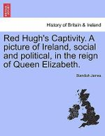 Red Hugh's Captivity. a Picture of Ireland, Social and Political, in the Reign of Queen Elizabeth. - Standish James