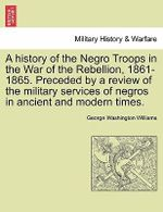 A History of the Negro Troops in the War of the Rebellion, 1861-1865. Preceded by a Review of the Military Services of Negros in Ancient and Modern Times. - George Washington Williams
