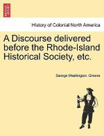A Discourse Delivered Before the Rhode-Island Historical Society, Etc. - George Washington Greene