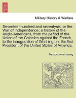 Seventeenhundred and Seventysix, or the War of Independence; A History of the Anglo-Americans, from the Period of the Union of the Colonies Against the French, to the Inauguration of Washington, the First President of the United States of America. - Professor Benson John Lossing