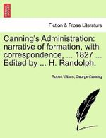 Canning's Administration : Narrative of Formation, with Correspondence, ... 1827 ... Edited by ... H. Randolph. - Robert Wilson