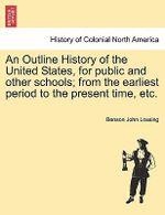 An Outline History of the United States, for Public and Other Schools; From the Earliest Period to the Present Time, Etc. - Professor Benson John Lossing