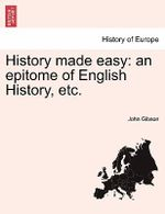 History Made Easy : An Epitome of English History, Etc. - John Gibson