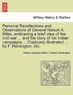 Personal Recollections and Observations of General Nelson A. Miles, Embracing a Brief View of the Civil War ... and the Story of His Indian Campaigns ... Copiously Illustrated ... by F. Remington, Etc. - Nelson Appleton Miles
