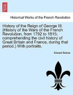 History of the Reign of George III. (History of the Wars of the French Revolution, from 1792 to 1815; Comprehending the Civil History of Great Britain and France, During That Period.) with Portraits. - Sir Edward Baines