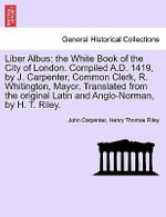 Liber Albus : The White Book of the City of London. Compiled A.D. 1419, by J. Carpenter, Common Clerk, R. Whitington, Mayor. Transla - John Carpenter