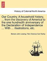 Our Country. a Household History, ... from the Discovery of America to the One Hundredth Anniversary of the Declaration of Independence ... with ... Illustrations, Etc. - Professor Benson John Lossing