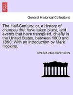 The Half-Century; Or, a History of Changes That Have Taken Place, and Events That Have Transpired, Chiefly in the United States, Between 1800 and 1850. with an Introduction by Mark Hopkins. - Emerson Davis