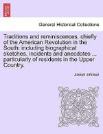 Traditions and Reminiscences, Chiefly of the American Revolution in the South : Including Biographical Sketches, Incidents and Anecdotes ... Particularly of Residents in the Upper Country. - Joseph Johnson