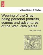 Wearing of the Gray; Being Personal Portraits, Scenes and Adventures of the War. with Plates. - John Esten Cooke