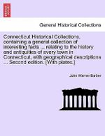 Connecticut Historical Collections, Containing a General Collection of Interesting Facts ... Relating to the History and Antiquities of Every Town in Connecticut, with Geographical Descriptions ... Second Edition. [With Plates.] Improved Edition - John Warner Barber