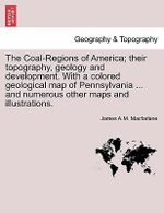 The Coal-Regions of America; Their Topography, Geology and Development. with a Colored Geological Map of Pennsylvania ... and Numerous Other Maps and Illustrations. - James A M MacFarlane