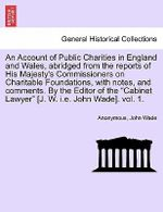 An Account of Public Charities in England and Wales, Abridged from the Reports of His Majesty's Commissioners on Charitable Foundations, with Notes, and Comments. by the Editor of the