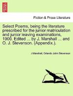 Select Poems, Being the Literature Prescribed for the Junior Matriculation and Junior Leaving Examinations, 1900. Edited ... by J. Marshall ... and O. J. Stevenson. (Appendix.). - J Marshall