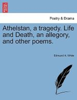 Athelstan, a Tragedy. Life and Death, an Allegory, and Other Poems. - Edmund H White