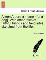 Aileen Aroon : A Memoir [Of a Dog]. with Other Tales of Faithful Friends and Favourites, Sketched from the Life. - Gordon Stables