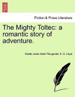 The Mighty Toltec : A Romantic Story of Adventure. - Shafto Justin Adair Fitz-Gerald