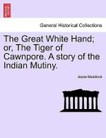 The Great White Hand; Or, the Tiger of Cawnpore. a Story of the Indian Mutiny. - Joyce Muddock