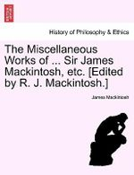 The Miscellaneous Works of ... Sir James Mackintosh, Etc. [Edited by R. J. Mackintosh.] - James Mackintosh