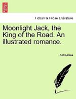 Moonlight Jack, the King of the Road. an Illustrated Romance. - Anonymous