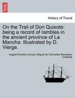 On the Trail of Don Quixote : Being a Record of Rambles in the Ancient Province of La Mancha. Illustrated by D. Vierge. - August Floriano Jaccaci