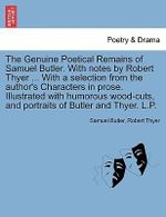 The Genuine Poetical Remains of Samuel Butler. with Notes by Robert Thyer ... with a Selection from the Author's Characters in Prose. Illustrated with Humorous Wood-Cuts, and Portraits of Butler and Thyer. L.P. - Samuel Butler