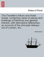 The Traveller's Album and Hotel Guide : Containing Views of Places and Buildings of Historical and General Interest, with Descriptive Letterpress; An Account of the Principal Railways Out of London, Etc. - Anonymous