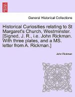 Historical Curiosities Relating to St Margaret's Church, Westminster. [Signed, J. R., i.e. John Rickman. with Three Plates, and a Ms. Letter from A. Rickman.] : John A. Pinkman - John Rickman