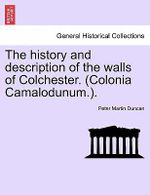 The History and Description of the Walls of Colchester. (Colonia Camalodunum.). - Peter Martin Duncan